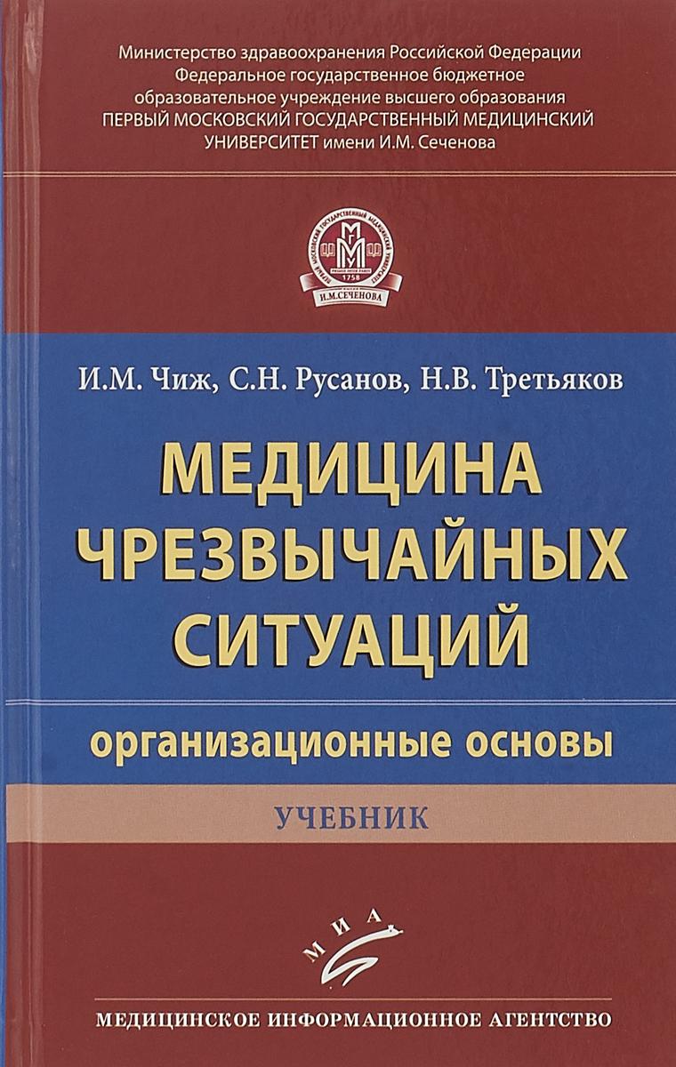 И. М. Чиж, С. Н. Русанов, Н. В. Третьяков Медицина чрезвычайных ситуаций (организационные основы). Учебник