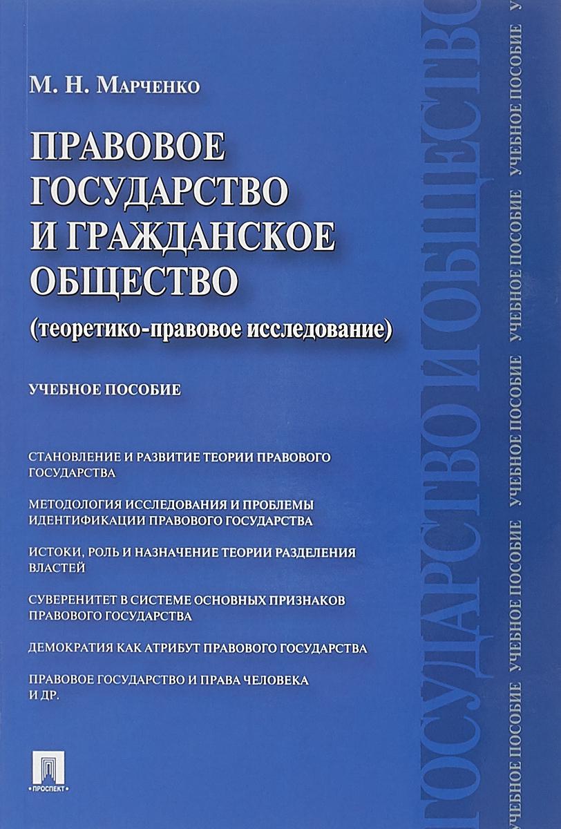 М. Н. Марченко Правовое государство и гражданское общество (теоретико-правовое исследование). Учебное пособие