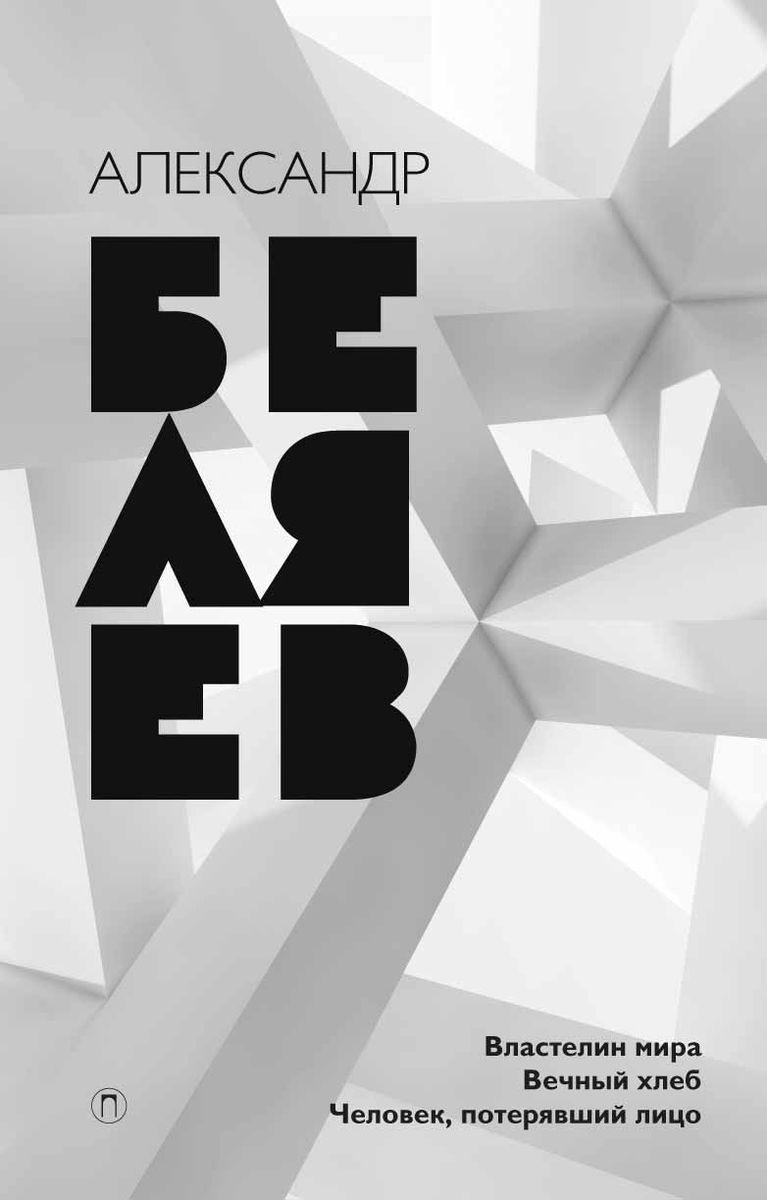 Александр Беляев Александр Беляев. Собрание сочинений. Том 4. Властелин мира. Человек, потерявший лицо. Вечный хлеб