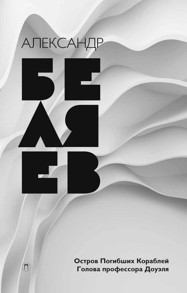 Александр Беляев Александр Беляев. Собрание сочинений. Том 1. Остров Погибших Кораблей. Голова профессора Доуэля