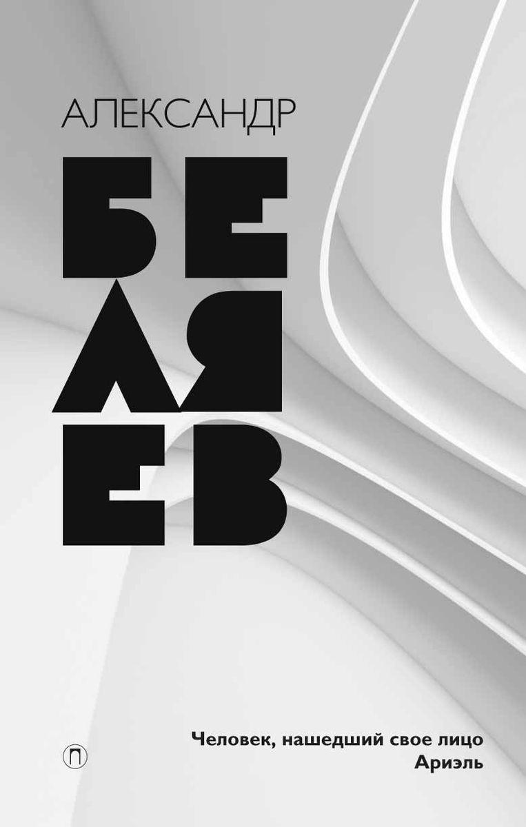 Александр Беляев. Собрание сочинений. Том 7. Человек, нашедший свое лицо. Ариэль | Беляев Александр Романович
