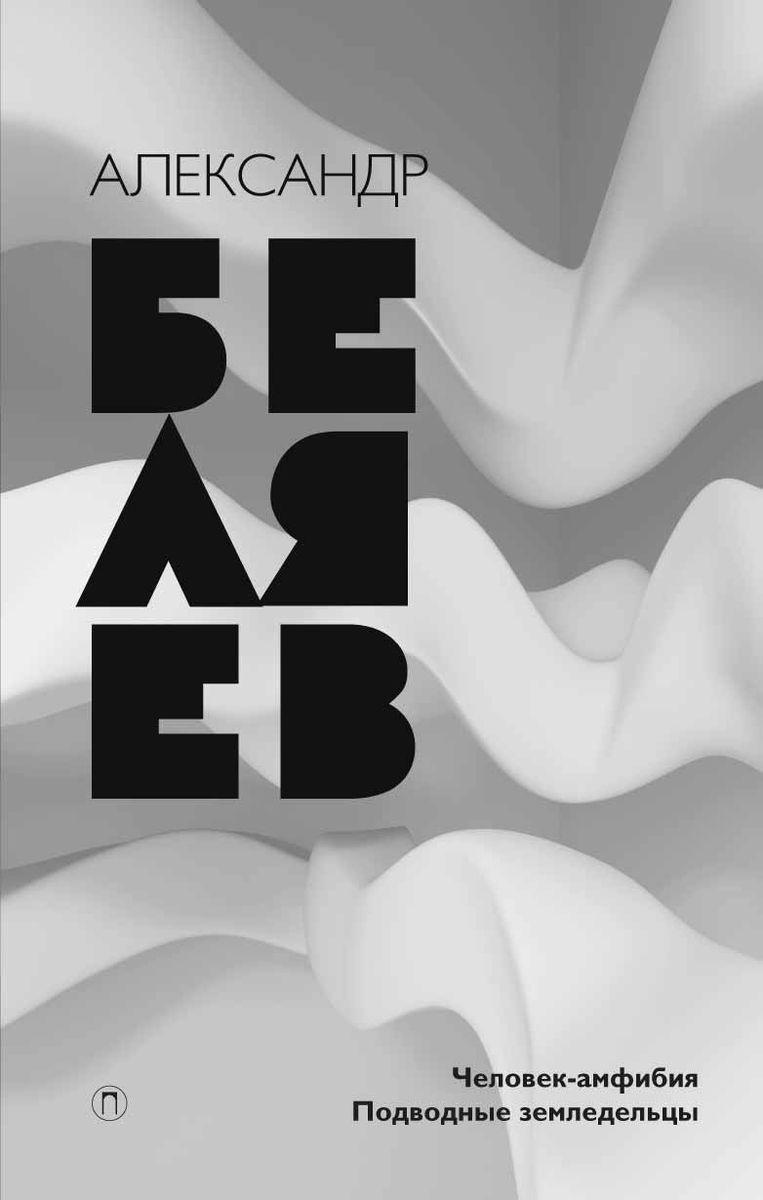 Александр Беляев. Собрание сочинений. Том 3. Человек-амфибия. Подводные земледельцы | Беляев Александр Романович