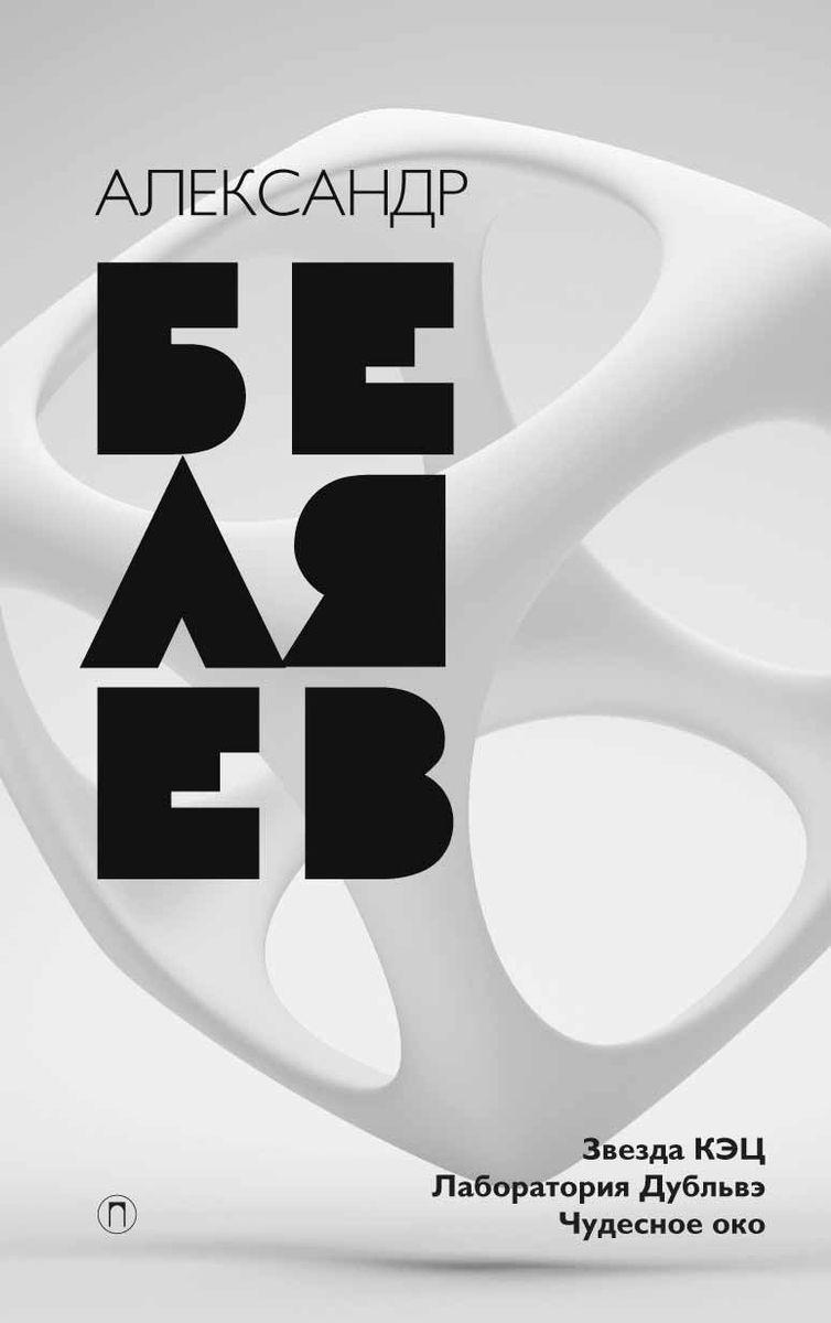 Александр Беляев. Собрание сочинений. Том 6. Звезда КЭЦ. Лаборатория Дубльвэ. Чудесное око | Беляев Александр Романович