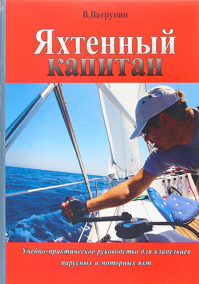 В. Ватрунин Яхтенный капитан. Учебно-практическое руководство для владельцев парусных и моторных яхт