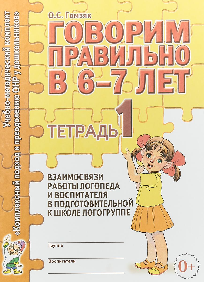 Говорим правильно в 6-7 лет. Тетрадь №1 взаимосвязи работы логопеда и воспитателя в подготовительной к школе логогруппе