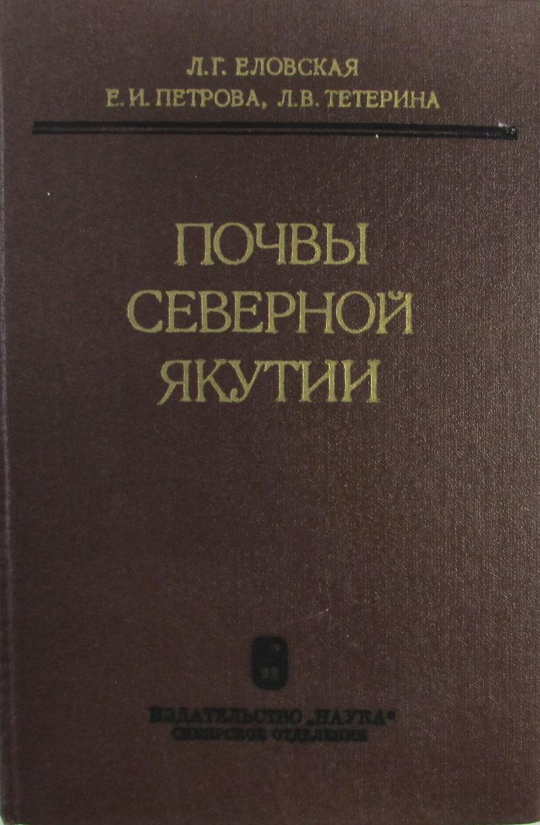 Л.Г. Еловская, Е.И Петрова, Л.В. Тетерина Почвы Северной Якутии