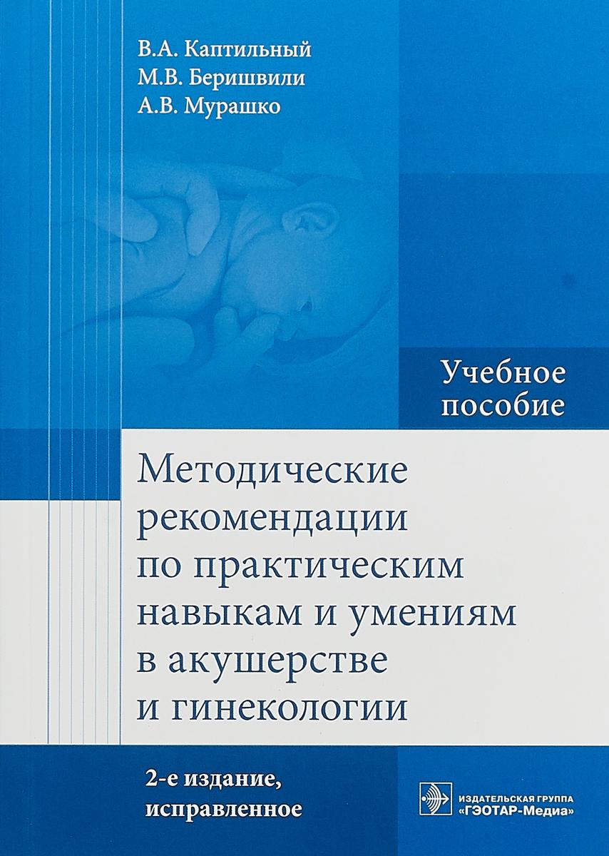 В. А. Каптильный, М. В. Меришвили, А. В. Мурашко Методические рекомендации по практическим навыкам и умениям в акушерстве и гинекологии. Учебное пособие