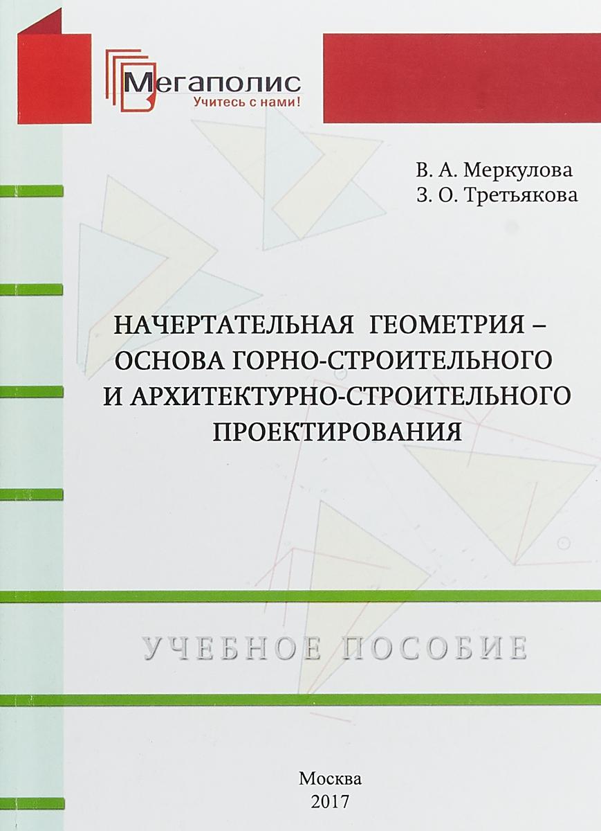 В. А. Меркулова,З. О. Третьякова Начертательная геометрия-основа горно-строительного и архитектурно-строительного проектирования