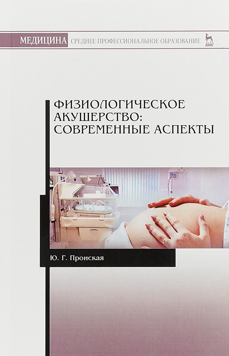 Ю. Г. Пронская Физиологическое акушерство. Современные аспекты. Учебное пособие
