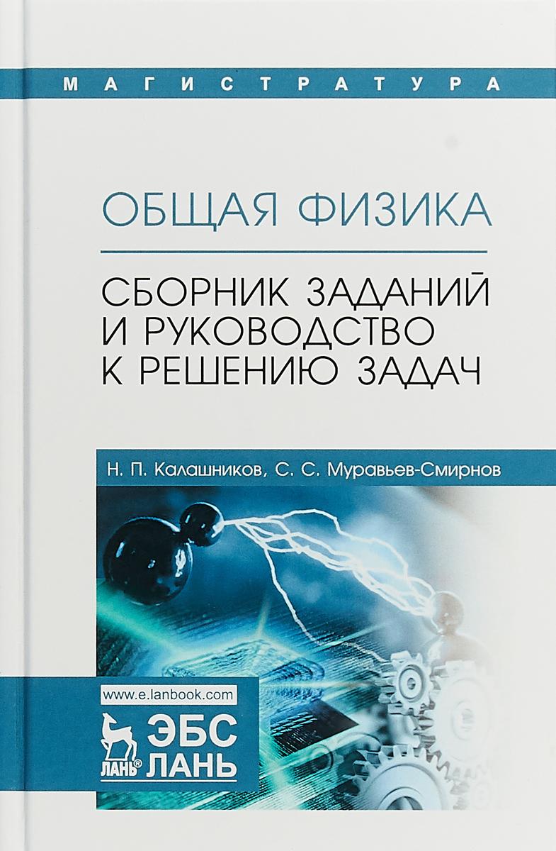 Н. П. Калашников, С. С. Муравьев-Смирнов Общая физика. Сборник заданий и руководство к решению задач