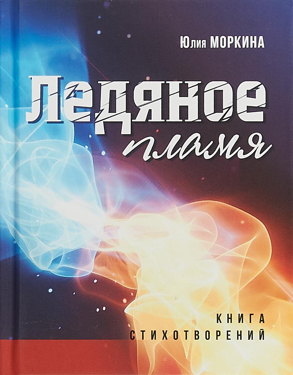 Юлия Моркина Ледяное пламя. Книга стихотворений