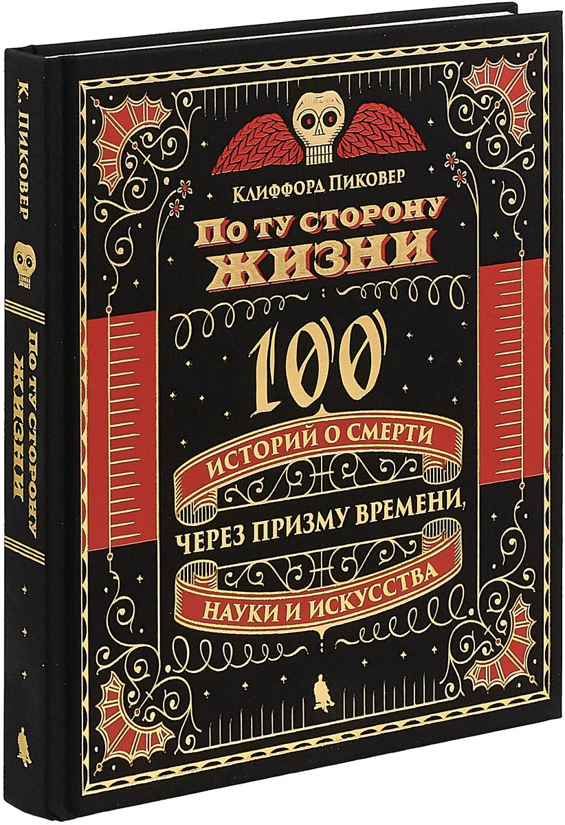 Клиффорд Пиковер По ту сторону жизни. 100 историй о смерти через призму времени, науки и искусства