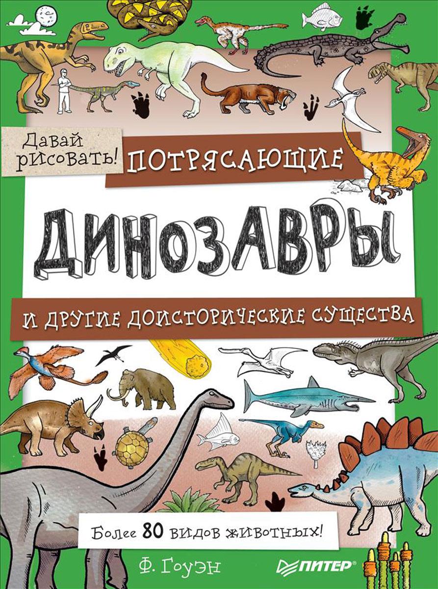 Ф. Гоуэн Потрясающие динозавры и другие доисторические существа. Более 80 видов животных! Давай рисовать!