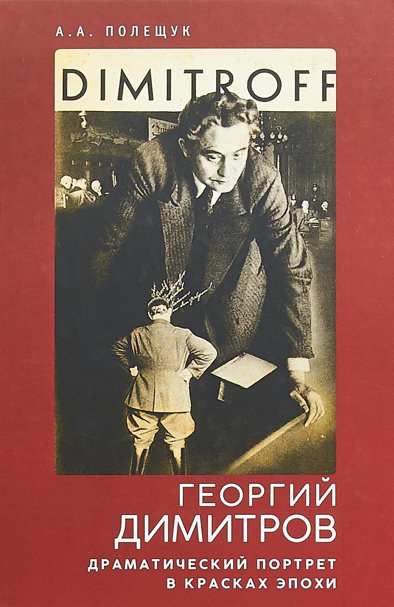 А. А. Полещук Георгий Димитров. Драматический портрет в красках эпохи