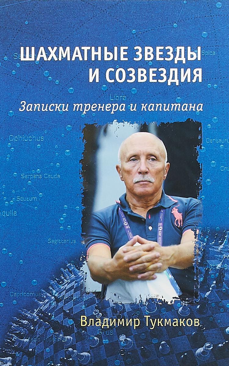 Владимир Тукмаков Шахматные звезды и созвездия. Записки тренера и капитана