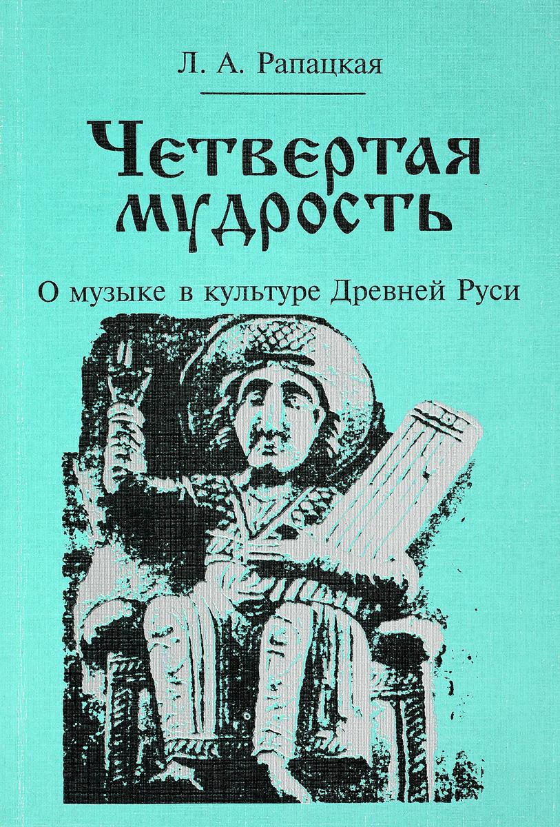 Л. А. Рапацкая Четвертая мудрость. О музыке в культуре Древней Руси
