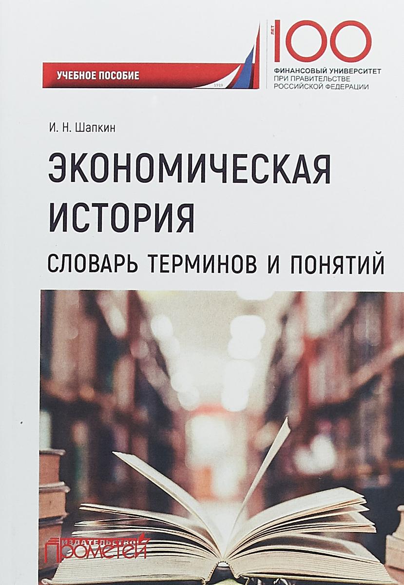И. Н. Шапкин Экономическая история. Словарь терминов и понятий. Учебное пособие