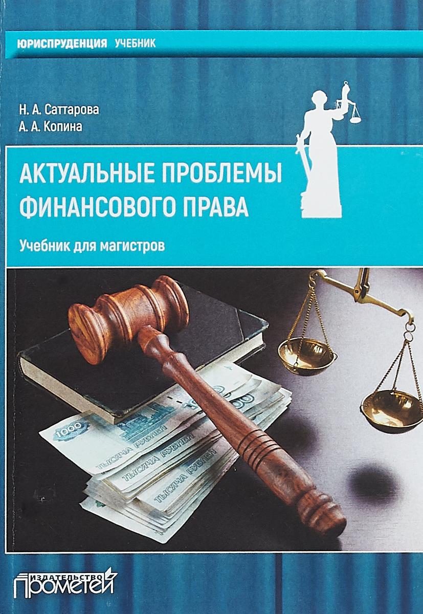 Н. А. Саттарова, А. А. Копина Актуальные проблемы финансового права. Учебник