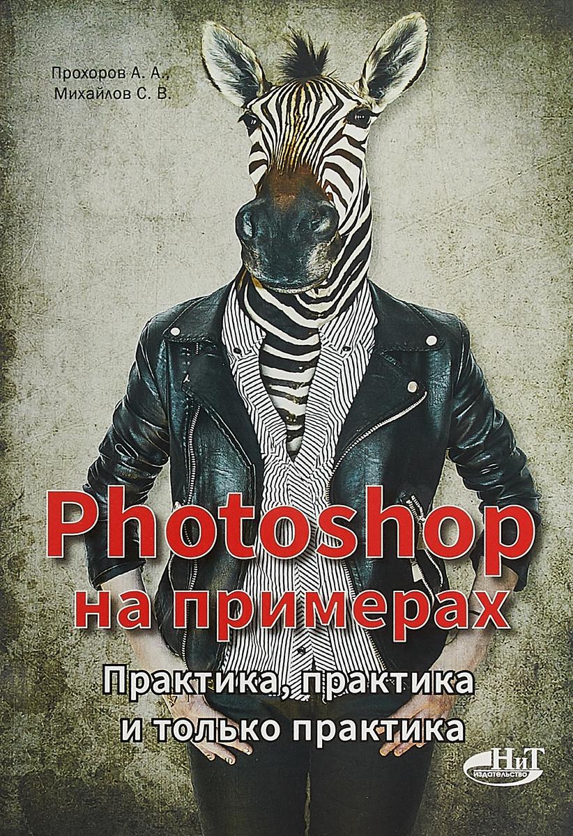 А. А. Прохоров Photoshop на примерах. Практика, практика и только практика кольцов д си на примерах практика практика и только практика