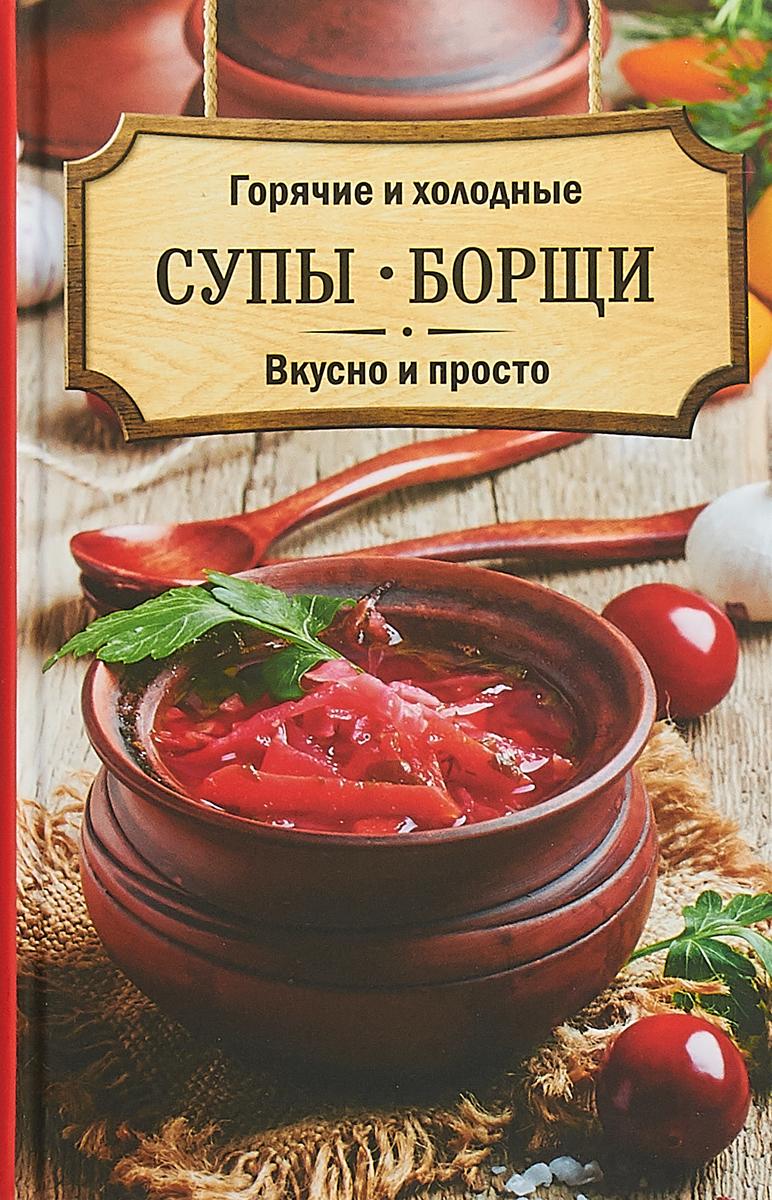 Горячие и холодные супы, борщи. Вкусно и просто
