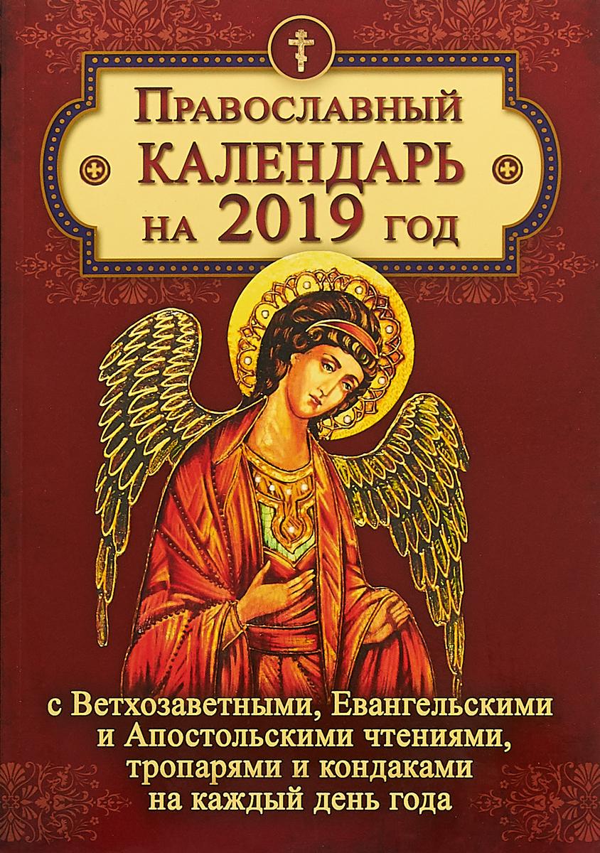 Православный календарь на 2019 год с Ветхозаветными, Евангельскими и Апостольскими чтениями, тропарями и кондаками на каждый день года большой лунный календарь на каждый день 2018 года