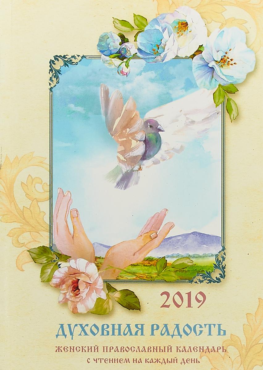 Духовная радость.  Женский православный календарь с чтением на каждый день.  2019 В календаре вы найдете также наставления святых отцов и почитаемых...