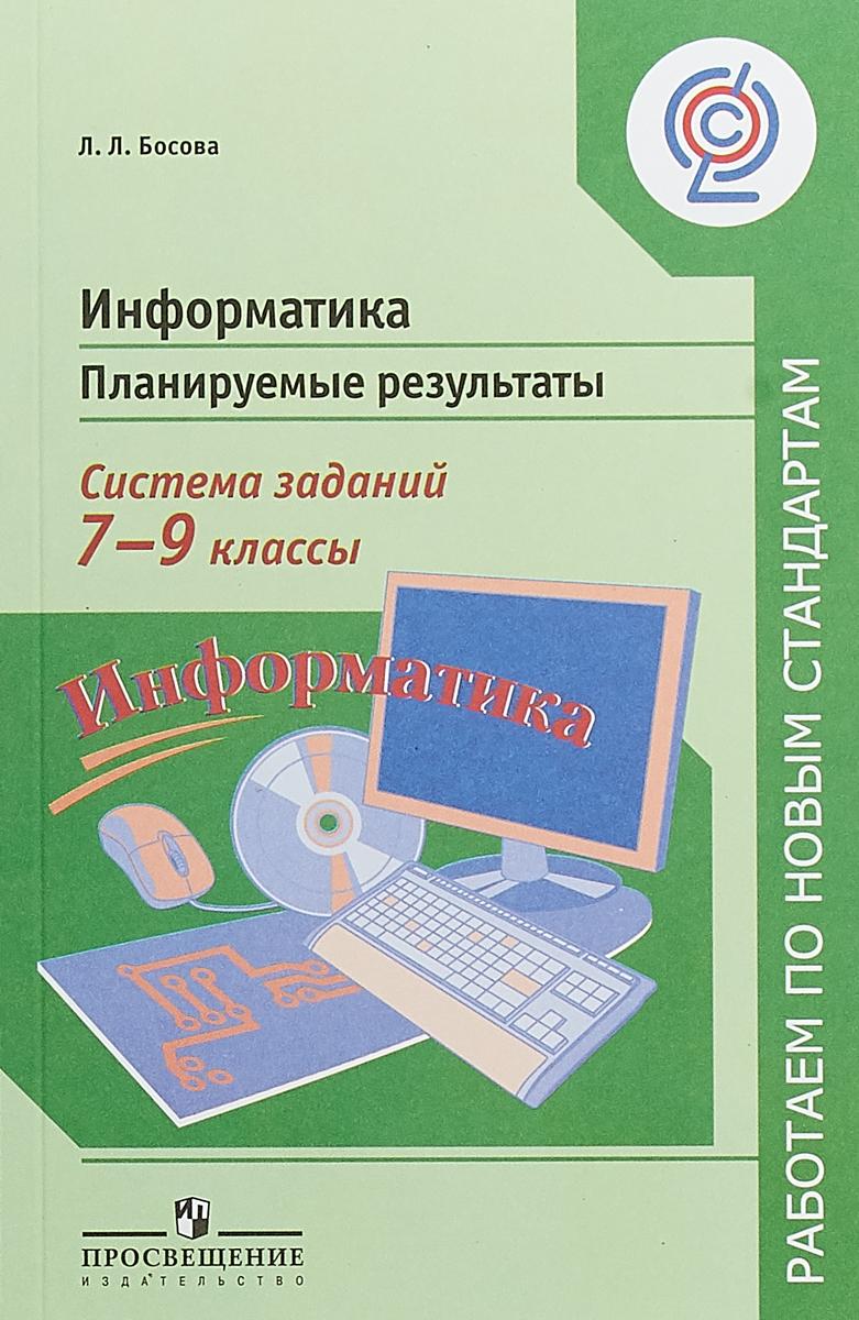 Л. Л. Босова Информатика. 7-9 классы. Планируемые результаты. Система заданий. Учебное пособие