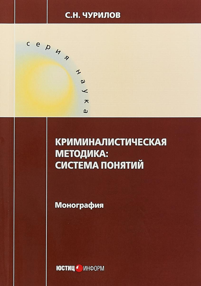 С. Н. Чурилов Криминалистическая методика. Система понятий