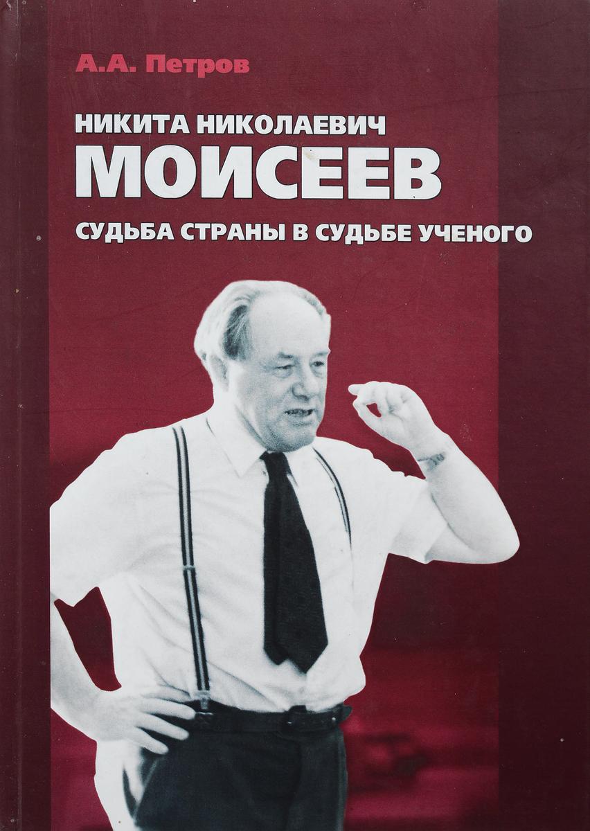 А.А. Петров Никита Николаевич Моисеев. Судьба страны в судьбе ученого