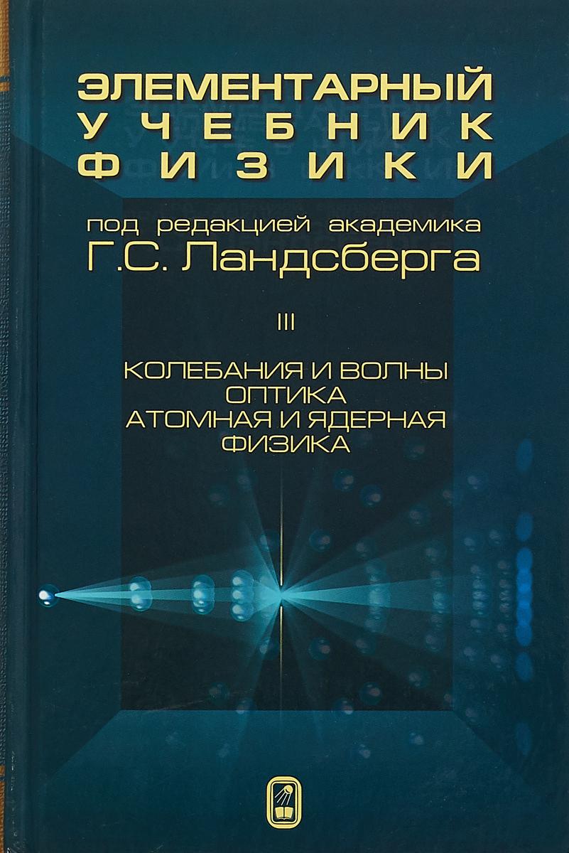 Г. С. Ландсберг Элементарный учебник физики. В 3 томах. Том 3. Колебания и волны. Оптика. Атомная и ядерная физика