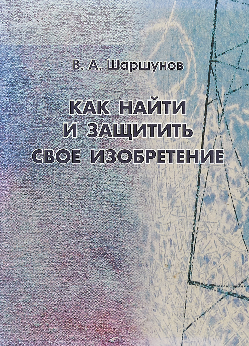 В. А. Шаршунов Как найти и защитить свое изобретение. Справочное пособие