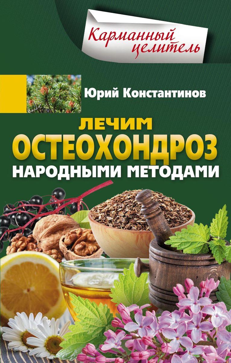 Юрий Константинов Лечим остеохондроз народными методами