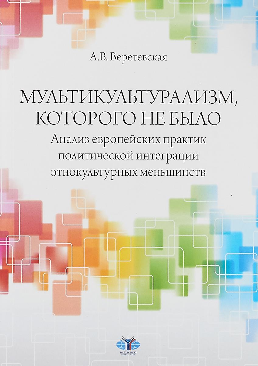 А. В. Веретевская Мультикультурализм, которого не было. Анализ европейских практик политической интеграции этнокультурных меньшинств