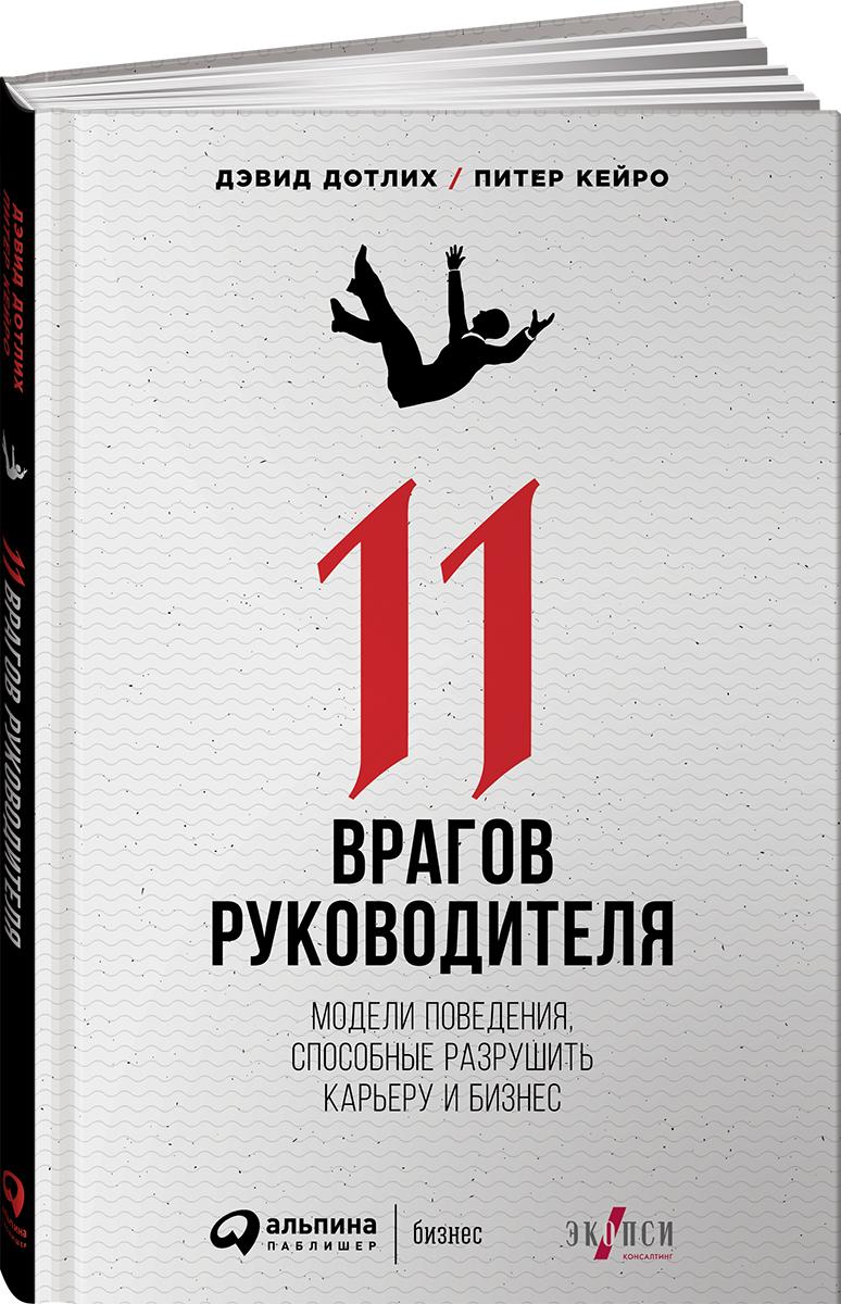 Книга 11 врагов руководителя. Модели поведения, способные разрушить карьеру и бизнес. Дэвид Дотлих, Питер Кейро
