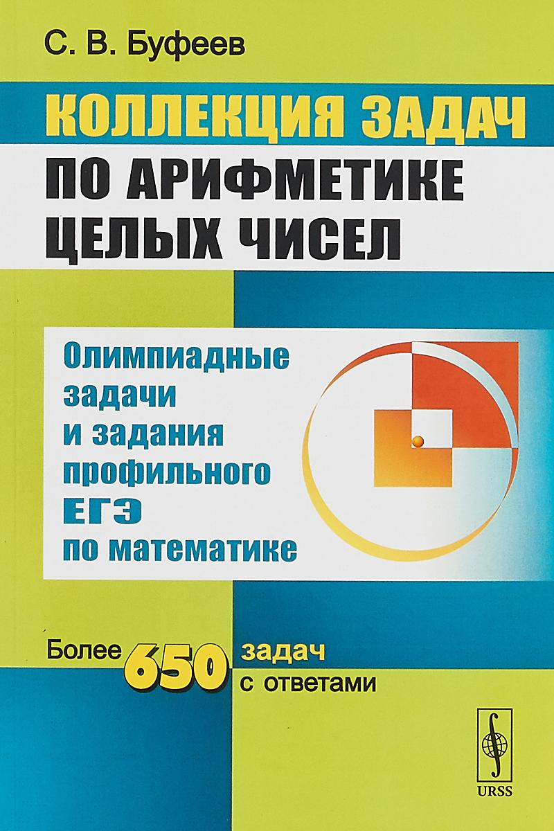 С. В. Буфеев Коллекция задач по арифметике целых чисел. Олимпиадные задачи и задания профильного ЕГЭ по математике