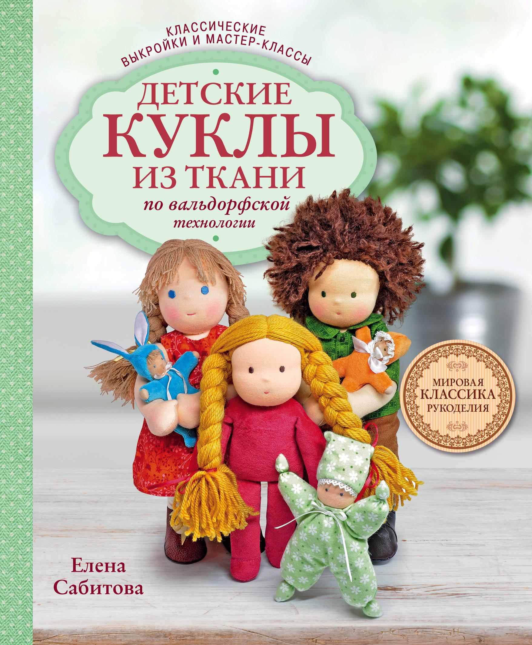 Елена Сабитова Детские куклы из ткани по вальдорфской технологии. Классические выкройки и мастер-классы
