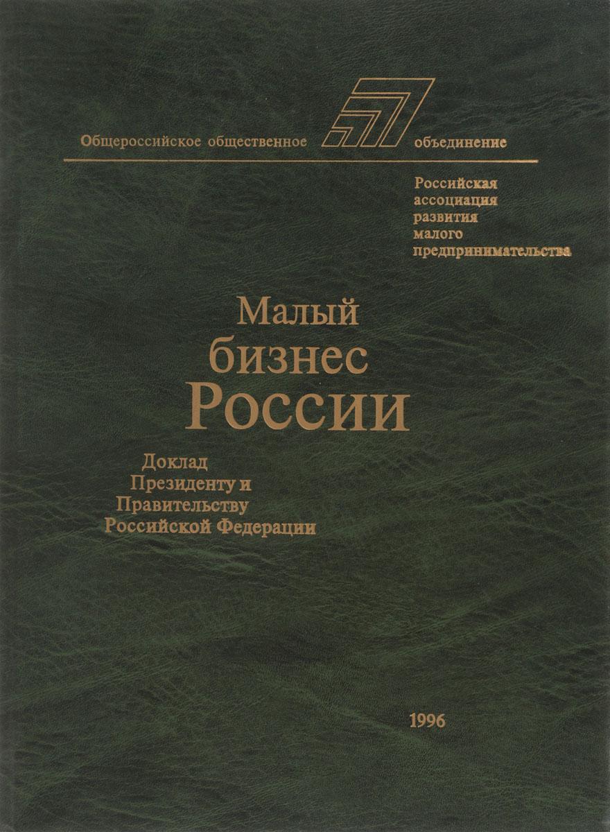 Малый бизнес России. Доклад президенту и Правительству Российской Федерации