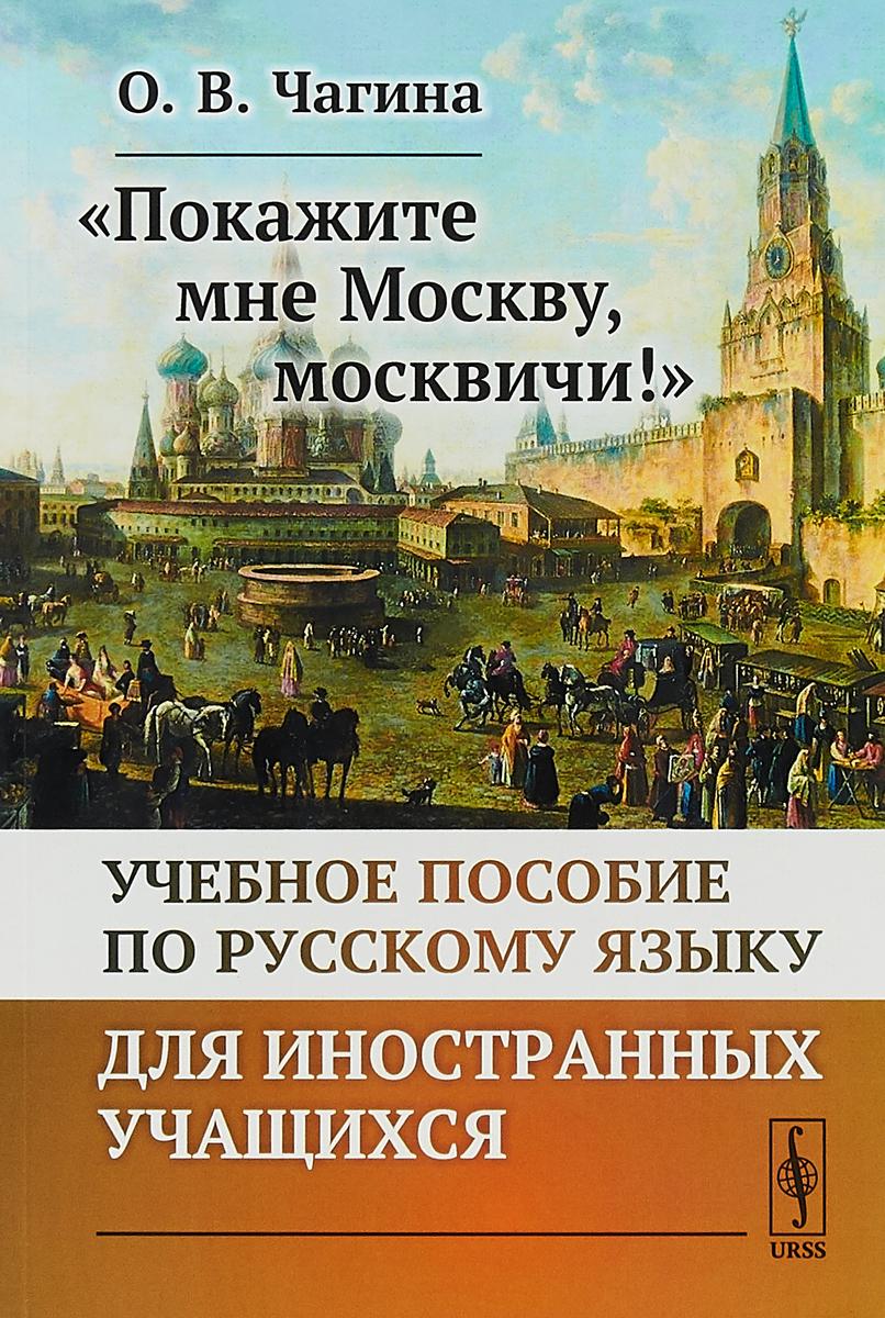 """О. В. Чагина """"Покажите мне Москву, москвичи!"""" Учебное пособие по русскому языку для иностранных учащихся"""