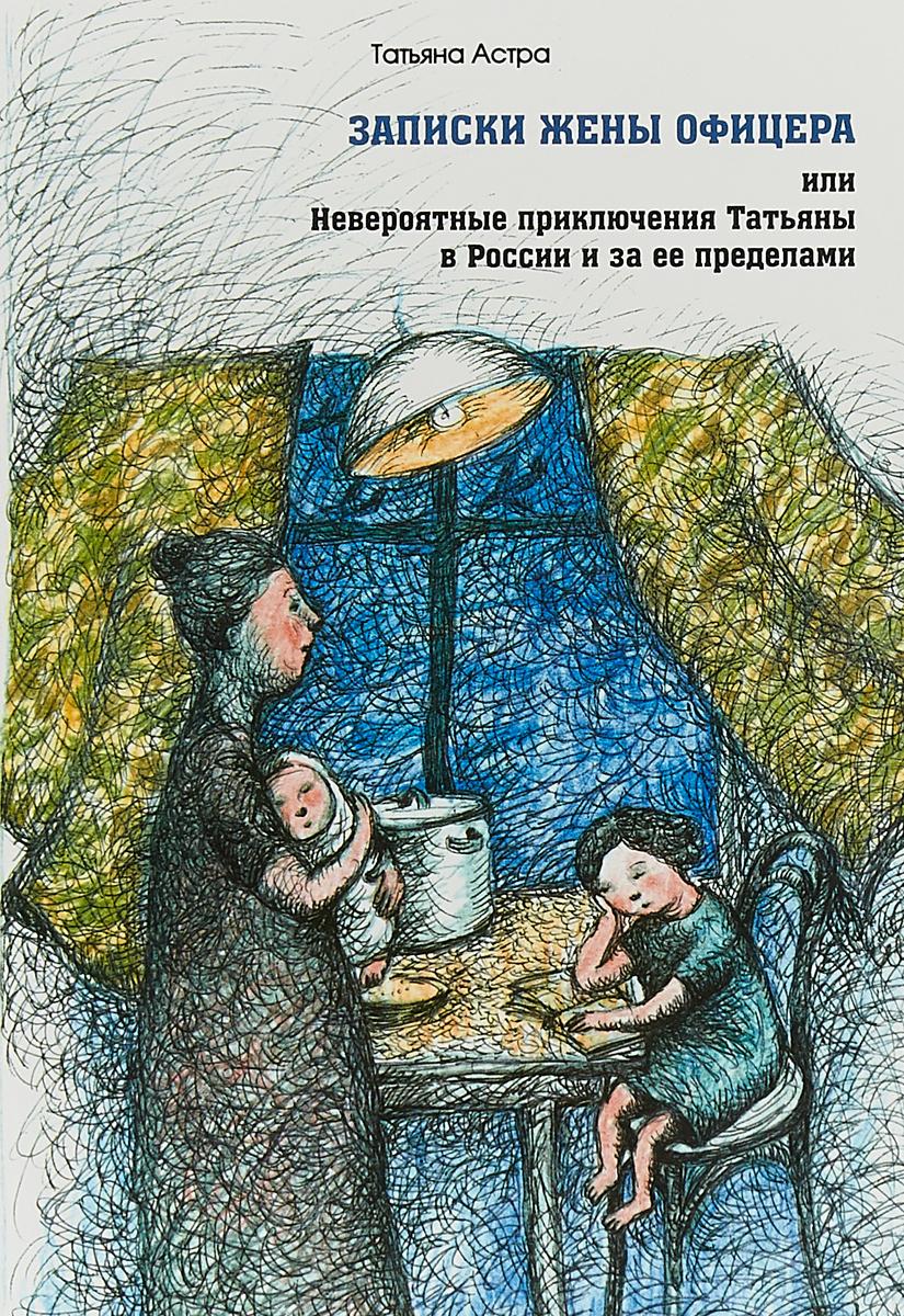 Татьяна Астра Записки жены офицера, или Невероятные приключения Татьяны в России и за ее пределами