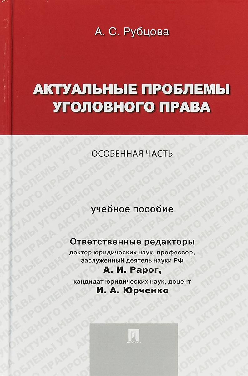 А. С. Рубцова Актуальные проблемы уголовного права. Особенная часть. Учебное пособие цены онлайн