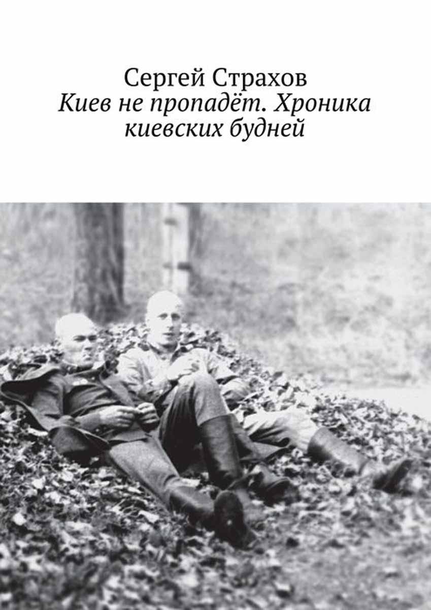 Страхов Сергей Киев не пропадёт. Хроника киевских будней
