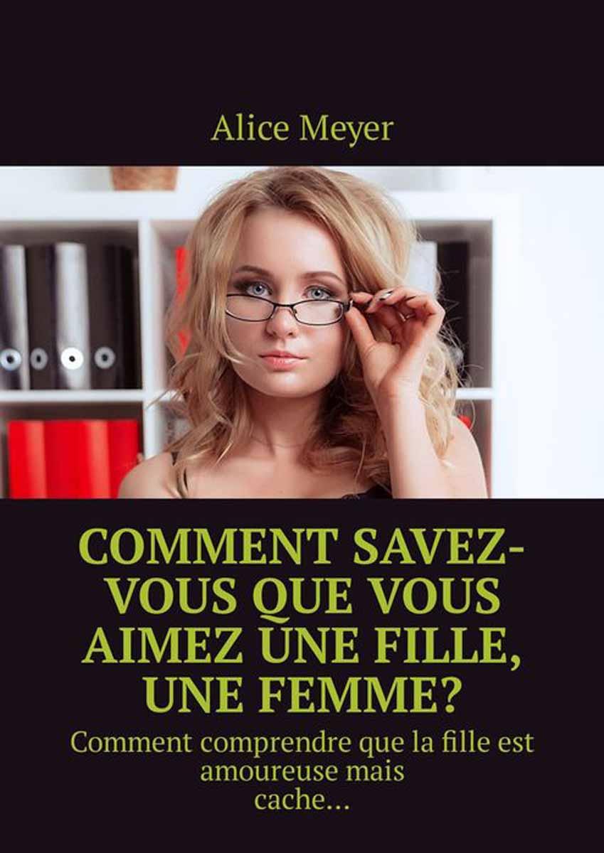 Meyer Alice Comment savez-vous que vous aimez une fille, une femme?. Comment comprendre que la fille est amoureuse mais cache… une fille de napoleon