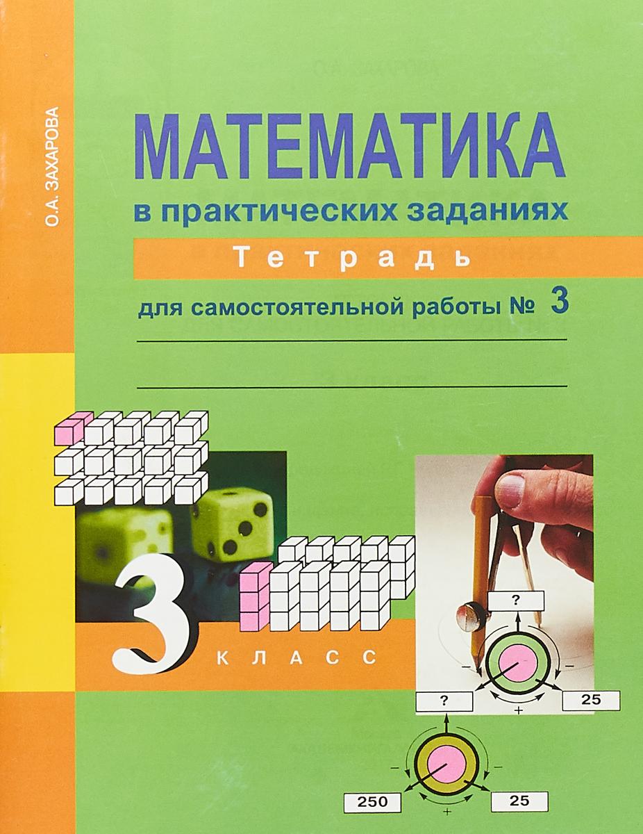 О. А. Захарова Математика в практических заданиях. 3 класс. Тетрадь для самостоятельной работы №3 захарова о математика в практических заданиях 4 класс тетрадь для самостоятельной работы 3 3 е издание исправленное