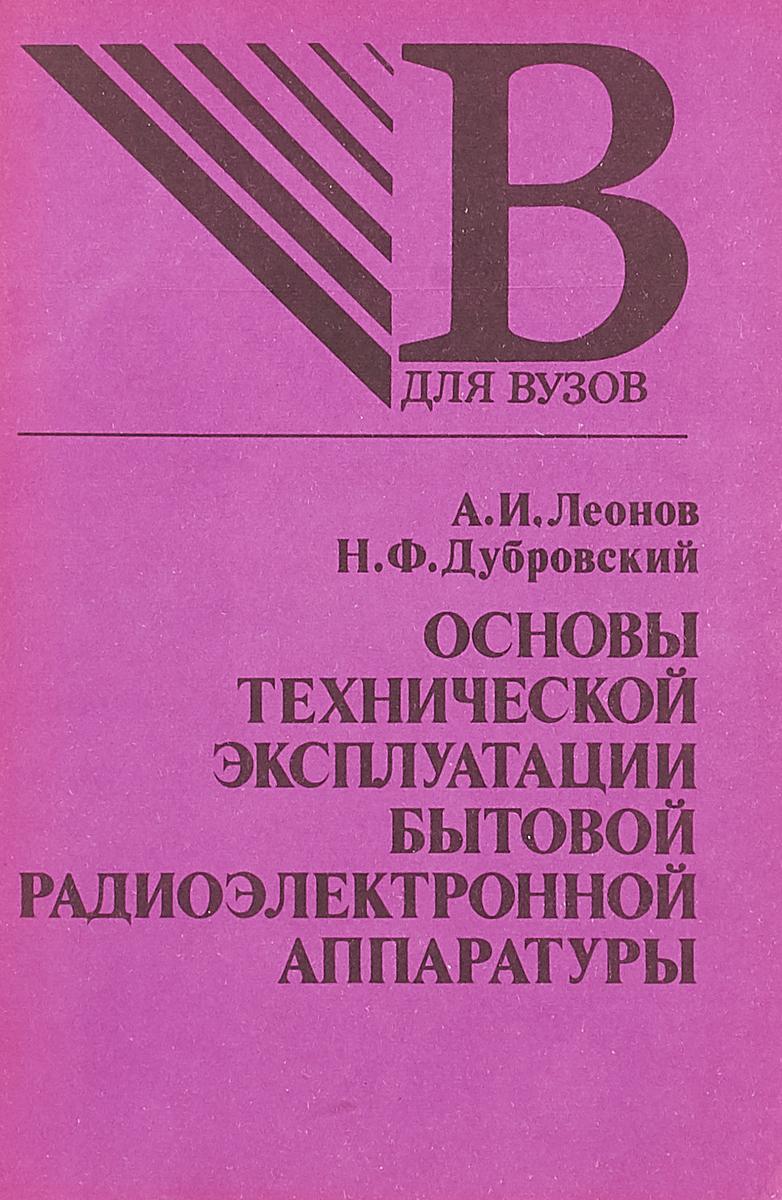 Леонов А. И., Дубровский Н. Ф. Основы технической эксплуатации бытовой радиоэлектронной аппаратуры