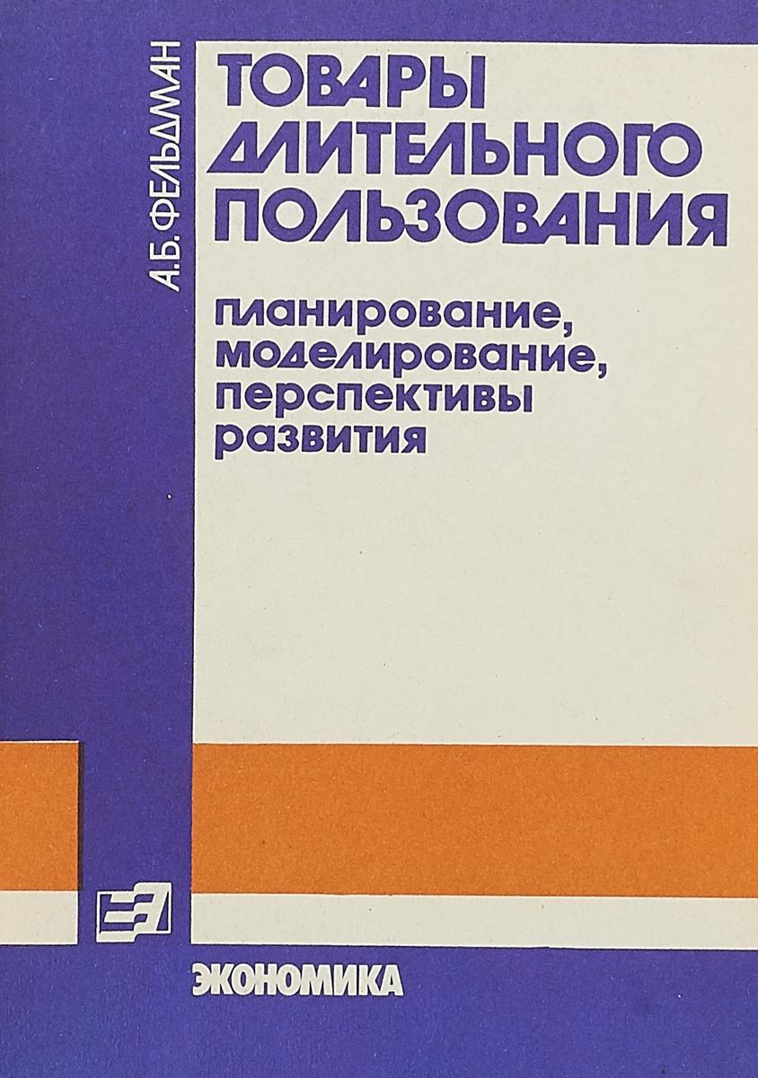 А.Б.Фельдман Товары длительного пользования а е шаститко торгуя товарами длительного пользования объектное множество и пределы антитраста