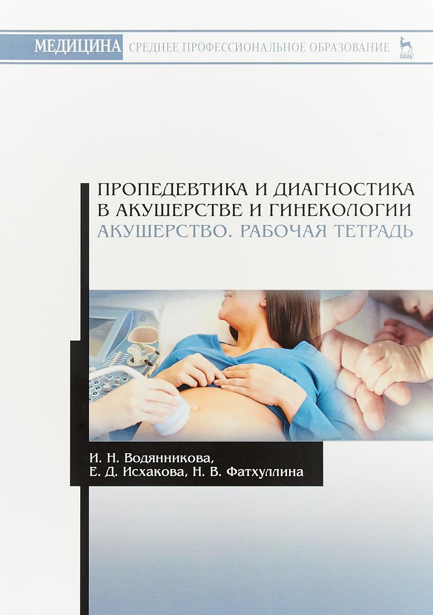 И. Н. Водянникова, Е. Д. Исхакова, Н. В. Фатхуллина Пропедевтика и диагностика в акушерстве и гинекологии. Акушерство. Рабочая тетрадь