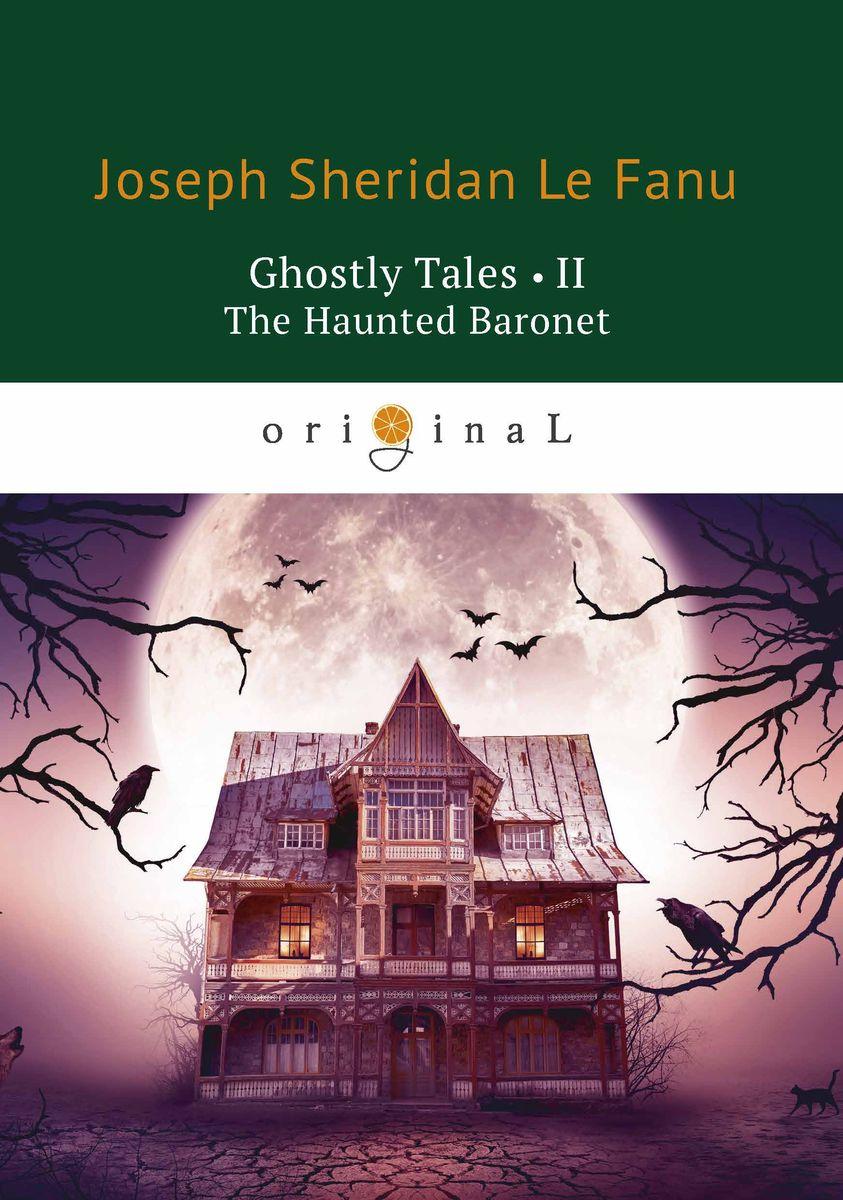 Joseph Sheridan Le Fanu Ghostly Tales II: The Haunted Baronet joseph sheridan le fanu ghostly tales iv dikon the devil