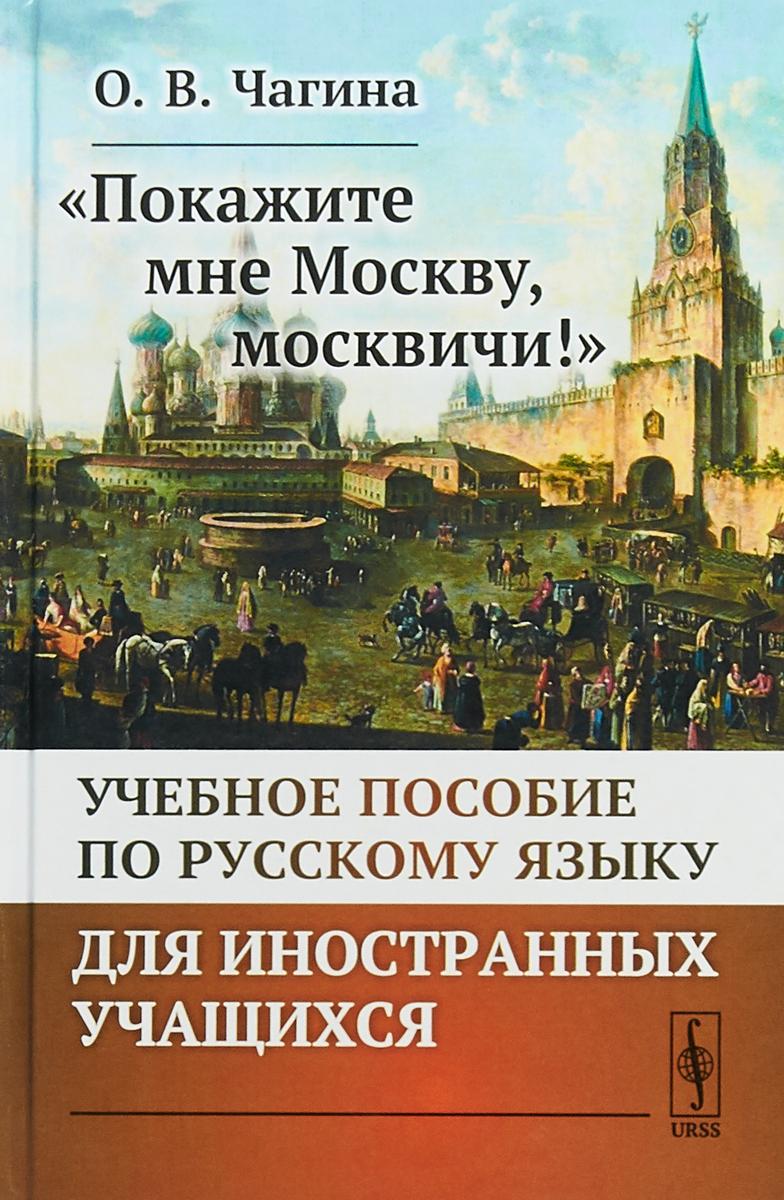 О.В. Чагина Покажите мне Москву, москвичи! Учебное пособие по русскому языку для иностранных учащихся