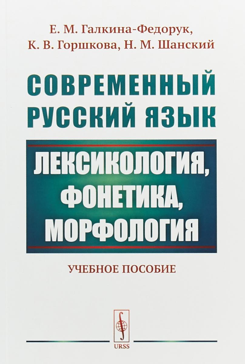 Е. М. Галкина-Федорук, К. В. Горшкова , Н. М. Шанский Современный русский язык. Лексикология, фонетика, морфология