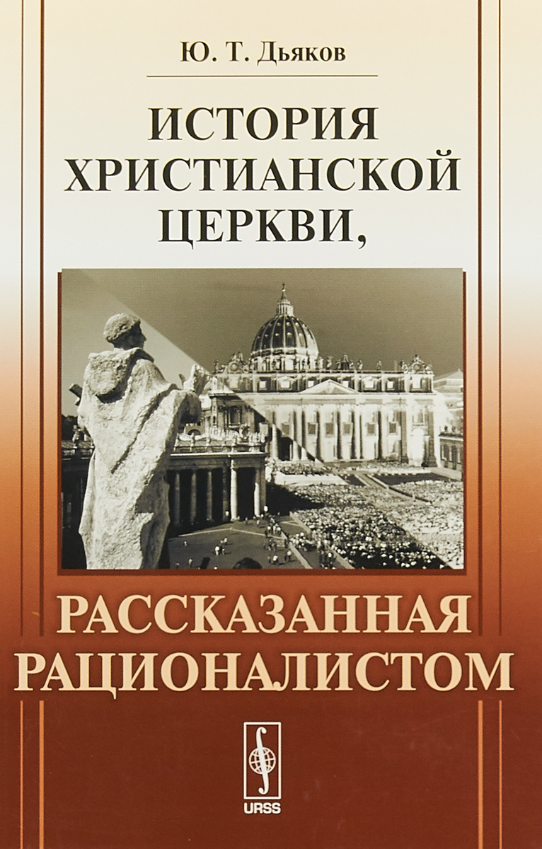 Ю.Т. Дьяков История христианской церкви, рассказанная рационалистом а и яковлев лекции по истории христианской церкви